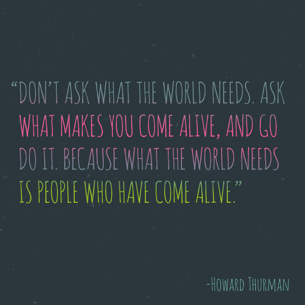 What the world needs is people who have come alive.